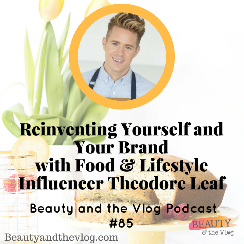 Reinventing Yourself and Your Brand with Food and Lifestyle Influencer Theodore Leaf: Beauty and the Vlog Podcast 85