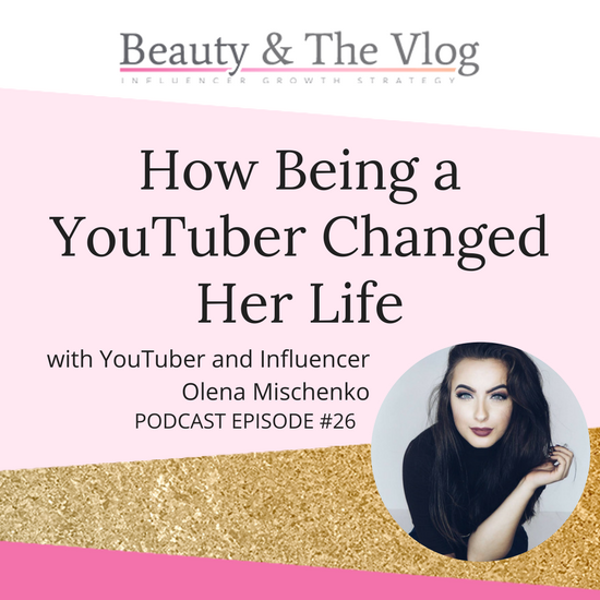 How being a YouTuber changed her life with Olena Mischenko: Beauty and the Vlog Podcast 26