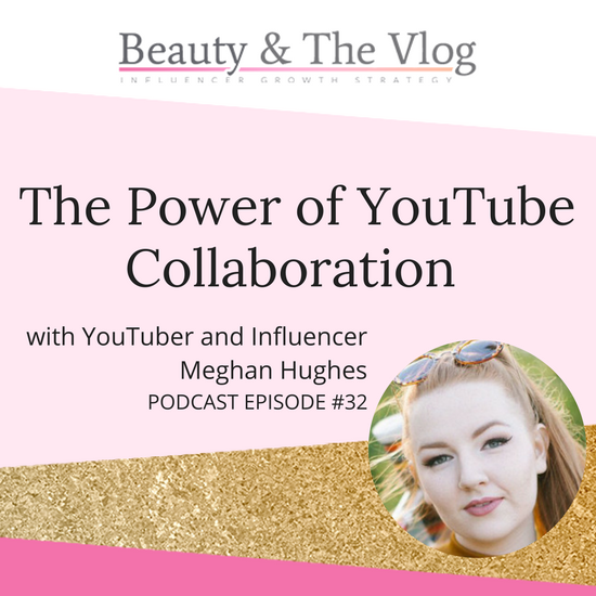 The POWER of YouTube Collaboration with Meghan Hughes: Beauty and the Vlog Podcast 32