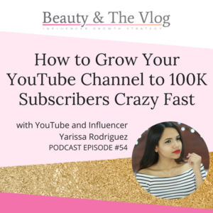 How to Grow Your YouTube Channel to 100k Subscribers Crazy Fast with Yarissa Rodriguez: Beauty and the Vlog Podcast 54