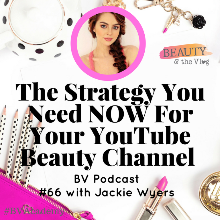 The Strategy You Need NOW for Your YouTube Beauty Channel with Jackie Wyers: Beauty and the Vlog Podcast 66