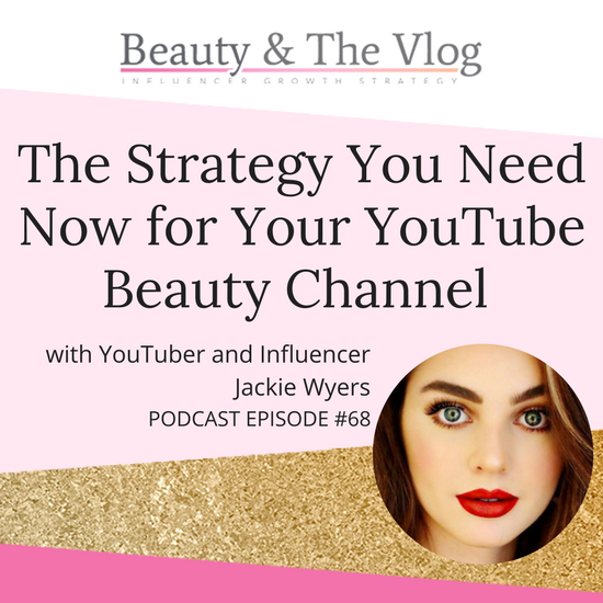 The Strategy You Need NOW for Your YouTube Beauty Channel with Jackie Wyers: Beauty and the Vlog Podcast 68