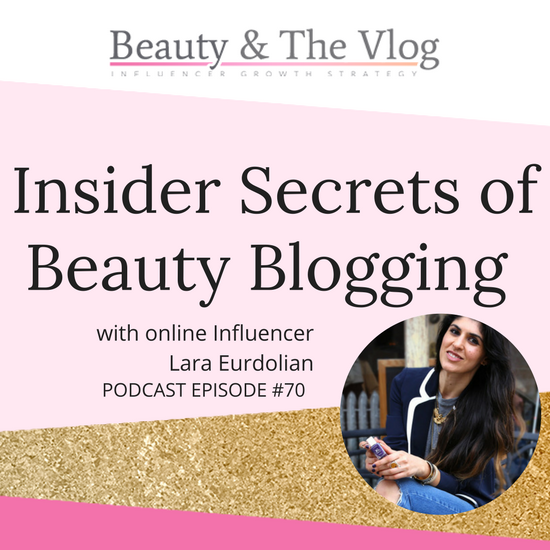 Insider Secrets of Beauty Blogging with Lara Eurdolian: Beauty and the Vlog Podcast 70