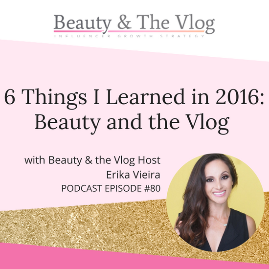6 Things I Learned in 2016: Beauty and the Vlog Podcast 80