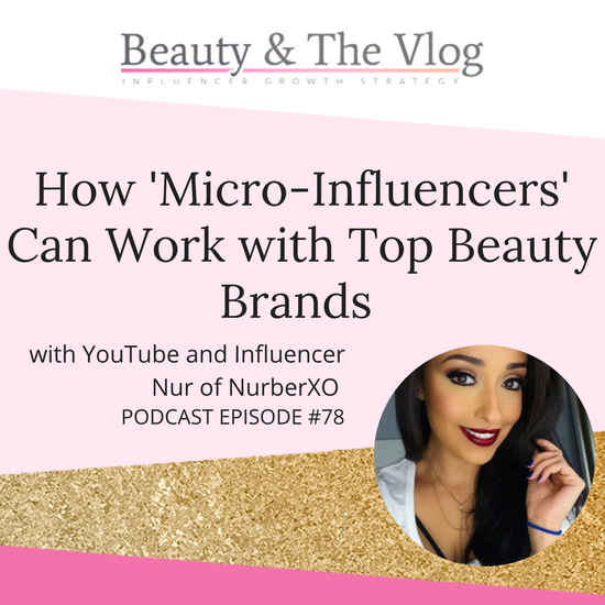 How 'Micro-Influencers' Can Work with Top Beauty Brands P1: with Nur of NurberXO: Beauty and the Vlog Podcast 78
