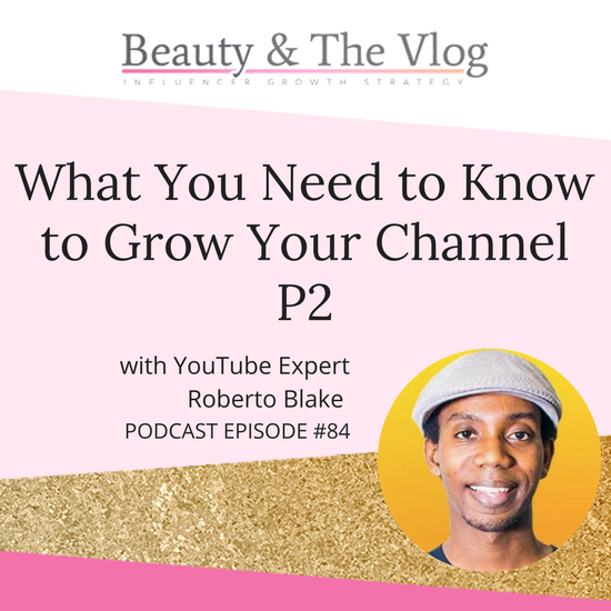 What You Need to Know to Grow Your YouTube Channel P2 with YouTube Expert Roberto Blake : Beauty and the Vlog Podcast 84