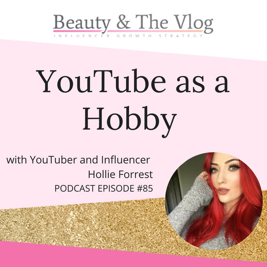 YouTube as a Hobby with Hollie Forrest: Beauty and the Vlog Podcast 85
