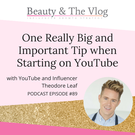 One Really Big and Important Tip When Starting on YouTube with Theodore Leaf: Bauty and the Vlog Podcast 89