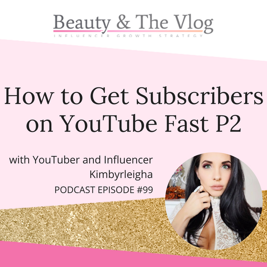 How to Get Subscribers on YouTube Fast with Kimbyrleigha - Part II: Beauty and the Vlog Podcast 99